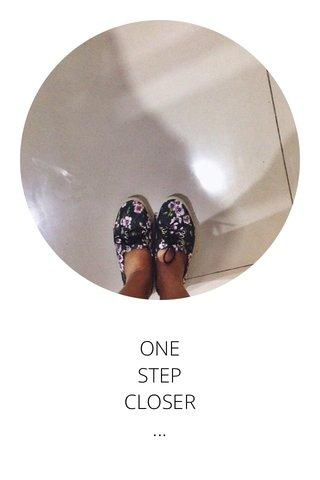 ONE STEP CLOSER ...