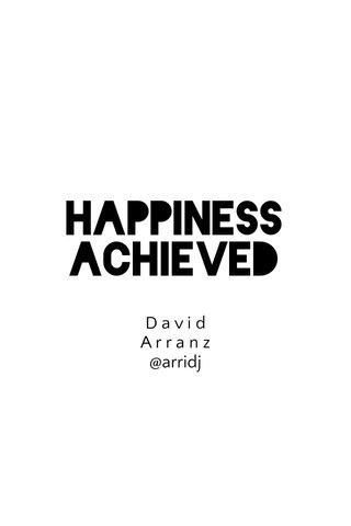 Happiness achieved D a v i d A r r a n z @arridj
