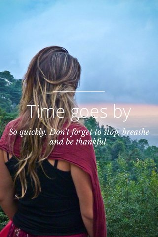 Time goes by So quickly. Don't forget to stop, breathe and be thankful.