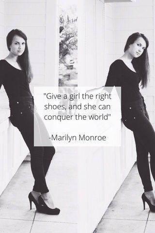 """""""Give a girl the right shoes, and she can conquer the world"""" -Marilyn Monroe"""