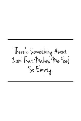 There's Something About 2am That Makes Me Feel So Empty.