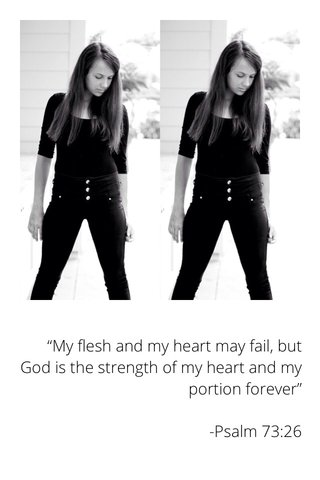 """""""My flesh and my heart may fail, but God is the strength of my heart and my portion forever"""" -Psalm 73:26"""