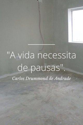 """""""A vida necessita de pausas"""". Carlos Drummond de Andrade"""