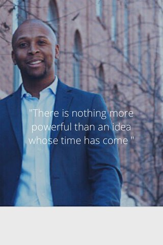 """""""There is nothing more powerful than an idea whose time has come """""""