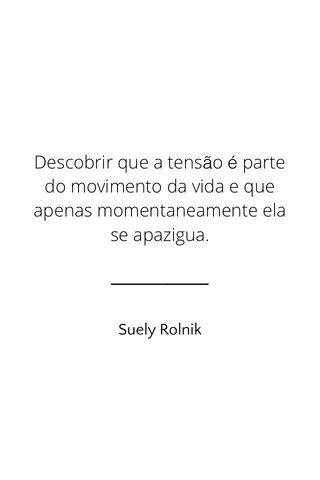 Descobrir que a tensão é parte do movimento da vida e que apenas momentaneamente ela se apazigua. Suely Rolnik