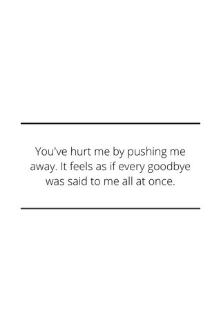 You've hurt me by pushing me away. It feels as if every goodbye was said to me all at once.