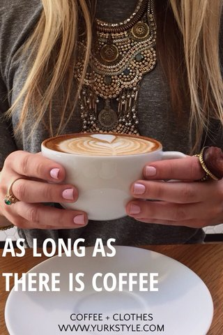 AS LONG AS THERE IS COFFEE COFFEE + CLOTHES WWW.YURKSTYLE.COM