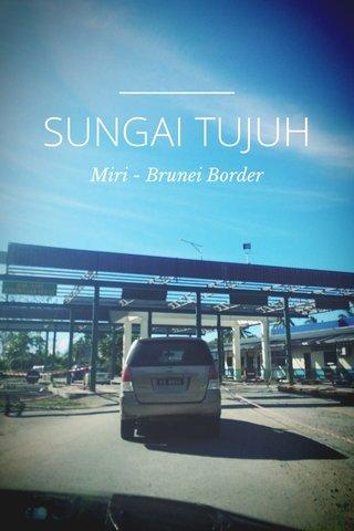 SUNGAI TUJUH Miri - Brunei Border