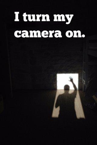 I turn my camera on.