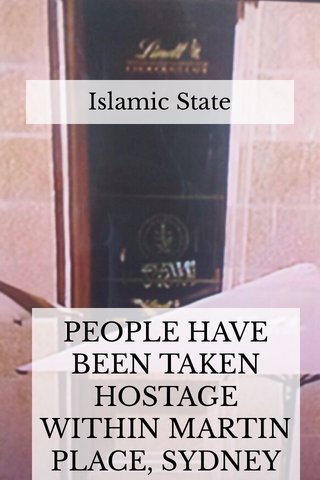 PEOPLE HAVE BEEN TAKEN HOSTAGE WITHIN MARTIN PLACE, SYDNEY Islamic State