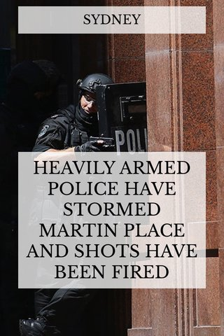 HEAVILY ARMED POLICE HAVE STORMED MARTIN PLACE AND SHOTS HAVE BEEN FIRED SYDNEY