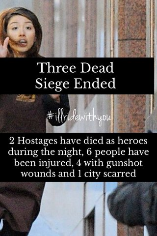 #illridewithyou Three Dead Siege Ended 2 Hostages have died as heroes during the night, 6 people have been injured, 4 with gunshot wounds and 1 city scarred