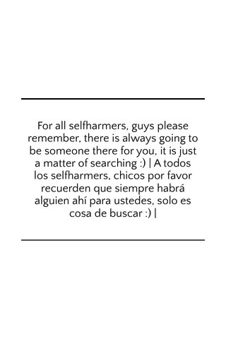 For all selfharmers, guys please remember, there is always going to be someone there for you, it is just a matter of searching :) | A todos los selfharmers, chicos por favor recuerden que siempre habrá alguien ahí para ustedes, solo es cosa de buscar :) |
