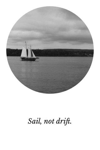Sail, not drift.