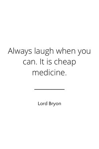 Always laugh when you can. It is cheap medicine. Lord Bryon