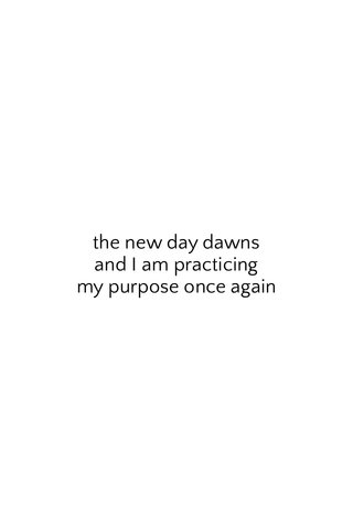 the new day dawns and I am practicing my purpose once again