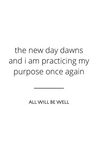 the new day dawns and i am practicing my purpose once again ALL WILL BE WELL