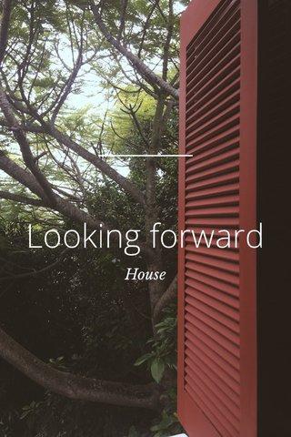 Looking forward House