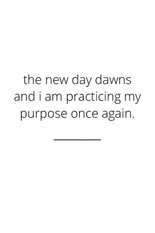 the new day dawns and i am practicing my purpose once again.