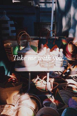 Take me with you.