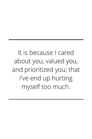 It is because I cared about you, valued you, and prioritized you; that I've end up hurting myself too much.