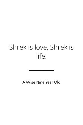 Shrek is love, Shrek is life. A Wise Nine Year Old