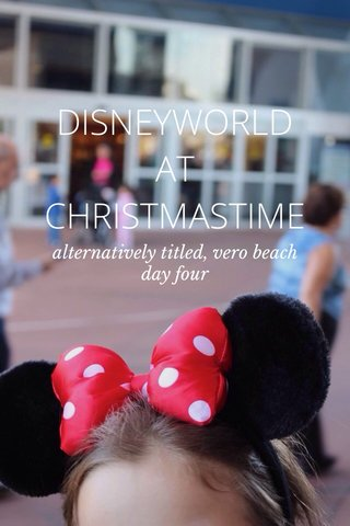 DISNEYWORLD AT CHRISTMASTIME alternatively titled, vero beach day four