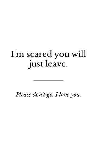 I'm scared you will just leave. Please don't go. I love you.