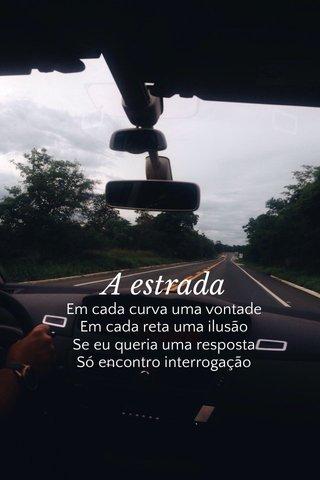 A estrada Em cada curva uma vontade Em cada reta uma ilusão Se eu queria uma resposta Só encontro interrogação