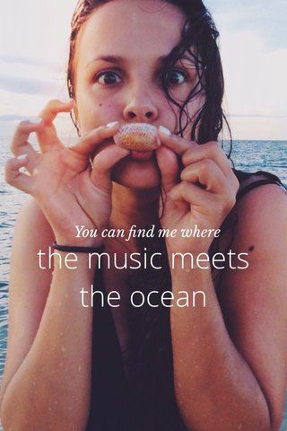 the music meets the ocean You can find me where