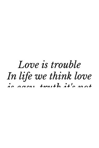 Love is trouble In life we think love is easy, truth it's not we can date or merry, but there's always somebody there to hate the love you have for the other person you can't fix it, so you try to make things right