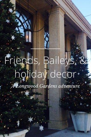Friends, Baileys, & holiday decor A Longwood Gardens adventure