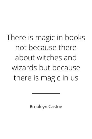 There is magic in books not because there about witches and wizards but because there is magic in us Brooklyn Castoe