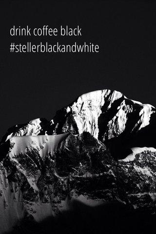 drink coffee black #stellerblackandwhite