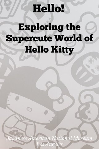 Hello! Exploring the Supercute World of Hello Kitty Japanese American National Museum Los Angeles