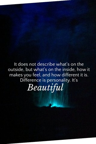 Beautiful It does not describe what's on the outside, but what's on the inside, how it makes you feel, and how different it is. Difference is personality. It's