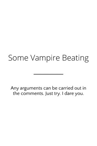Some Vampire Beating Any arguments can be carried out in the comments. Just try. I dare you.