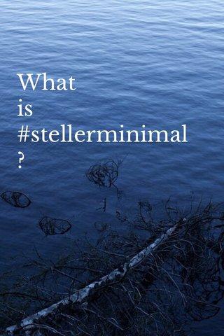 What is #stellerminimal?