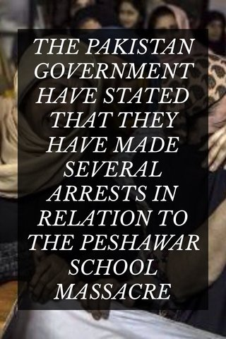 THE PAKISTAN GOVERNMENT HAVE STATED THAT THEY HAVE MADE SEVERAL ARRESTS IN RELATION TO THE PESHAWAR SCHOOL MASSACRE