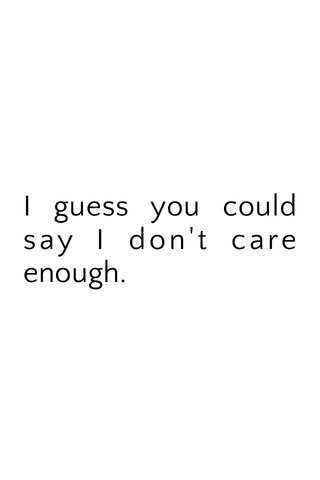 I guess you could say I don't care enough.