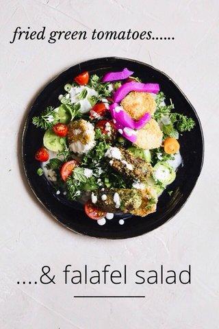 ....& falafel salad fried green tomatoes......