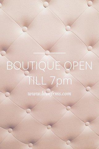 BOUTIQUE OPEN TILL 7pm www.lovefrms.com