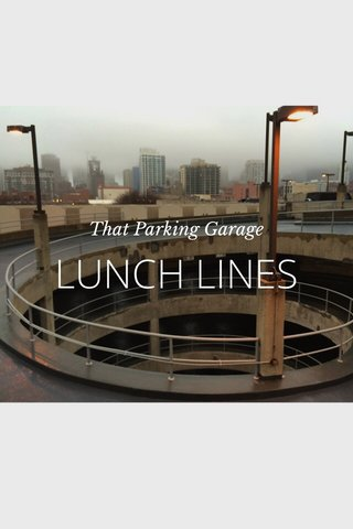 LUNCH LINES That Parking Garage
