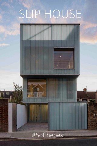 SLIP HOUSE #5ofthebest