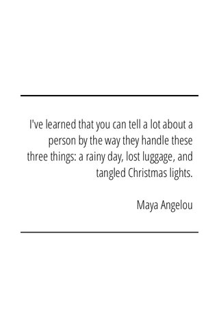 I've learned that you can tell a lot about a person by the way they handle these three things: a rainy day, lost luggage, and tangled Christmas lights. Maya Angelou