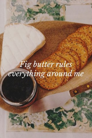 Fig butter rules everything around me