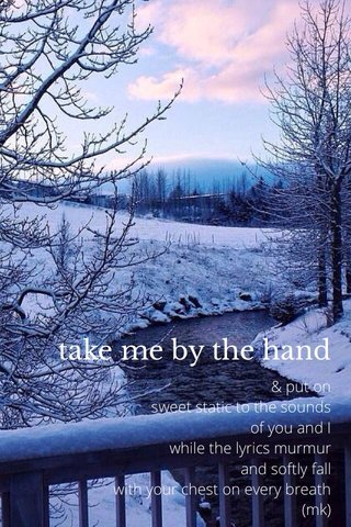 take me by the hand & put on sweet static to the sounds of you and I while the lyrics murmur and softly fall with your chest on every breath (mk)