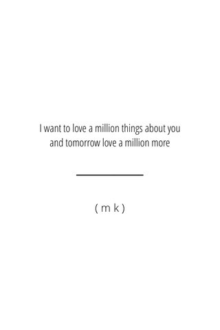 I want to love a million things about you and tomorrow love a million more (mk)