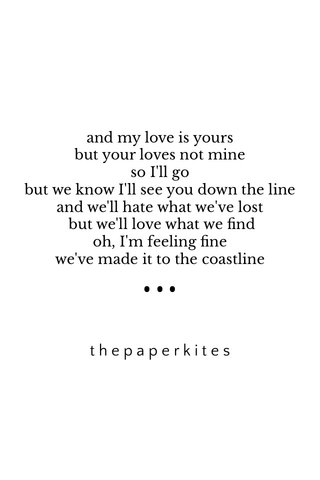 ••• thepaperkites and my love is yours but your loves not mine so I'll go but we know I'll see you down the line and we'll hate what we've lost but we'll love what we find oh, I'm feeling fine we've made it to the coastline