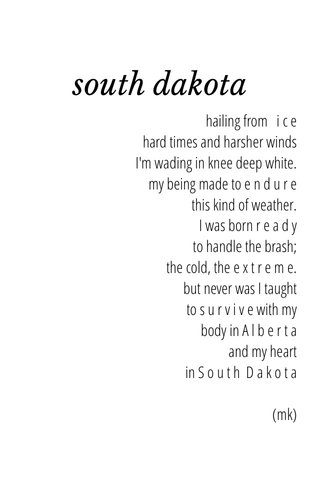 south dakota hailing from i c e hard times and harsher winds I'm wading in knee deep white. my being made to e n d u r e this kind of weather. I was born r e a d y to handle the brash; the cold, the e x t r e m e. but never was I taught to s u r v i v e with my body in A l b e r t a and my heart in S o u t h D a k o t a (mk)